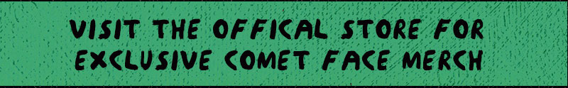 visit the official store for exclusive comet face merch